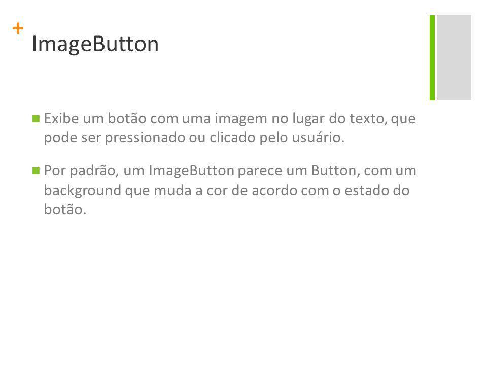 + ImageButton Exibe um botão com uma imagem no lugar do texto, que pode ser pressionado ou clicado pelo usuário. Por padrão, um ImageButton parece um