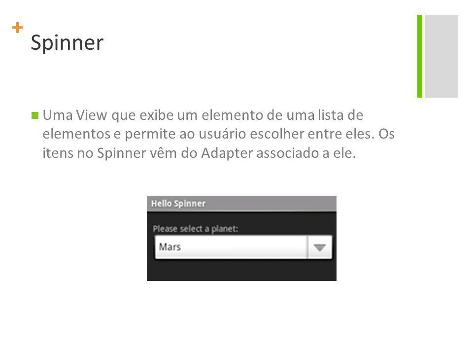 + Spinner Uma View que exibe um elemento de uma lista de elementos e permite ao usuário escolher entre eles. Os itens no Spinner vêm do Adapter associ