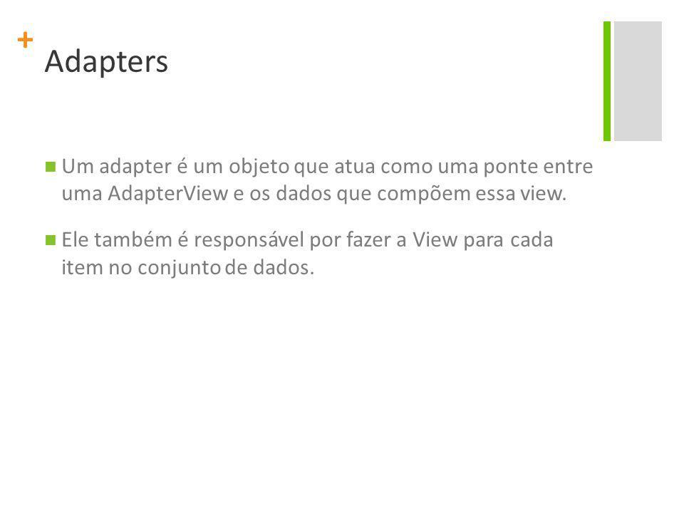 + Adapters Um adapter é um objeto que atua como uma ponte entre uma AdapterView e os dados que compõem essa view.