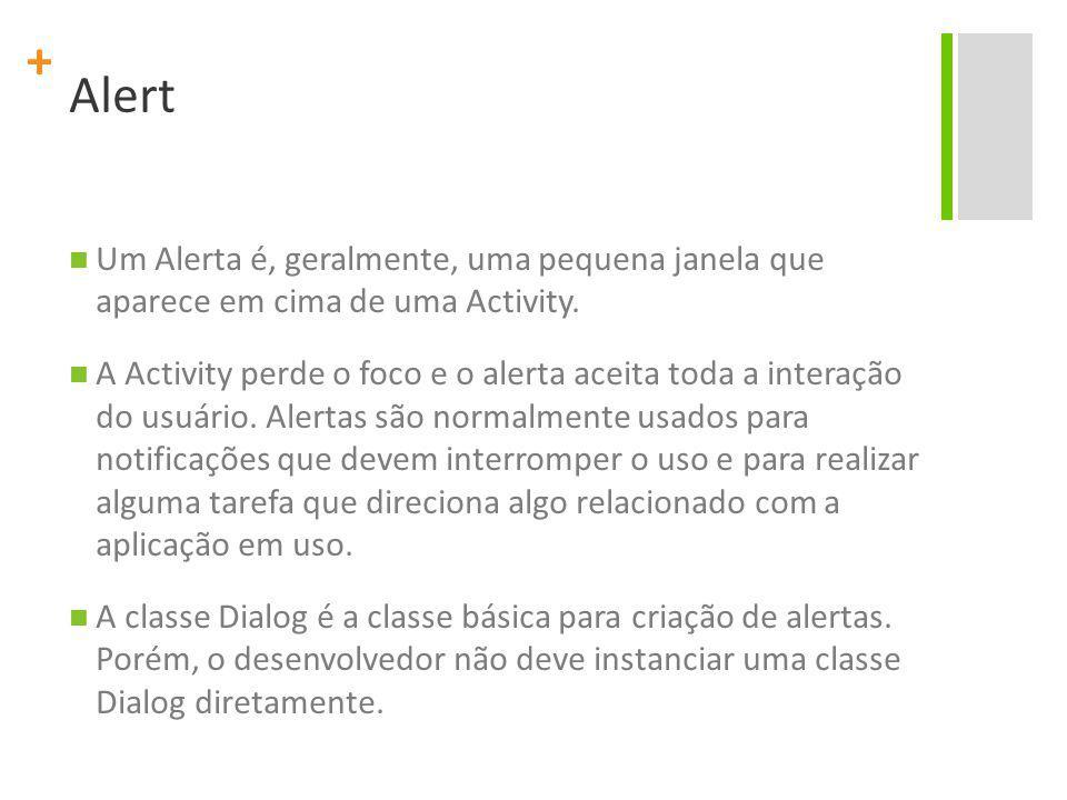 + Alert Um Alerta é, geralmente, uma pequena janela que aparece em cima de uma Activity.