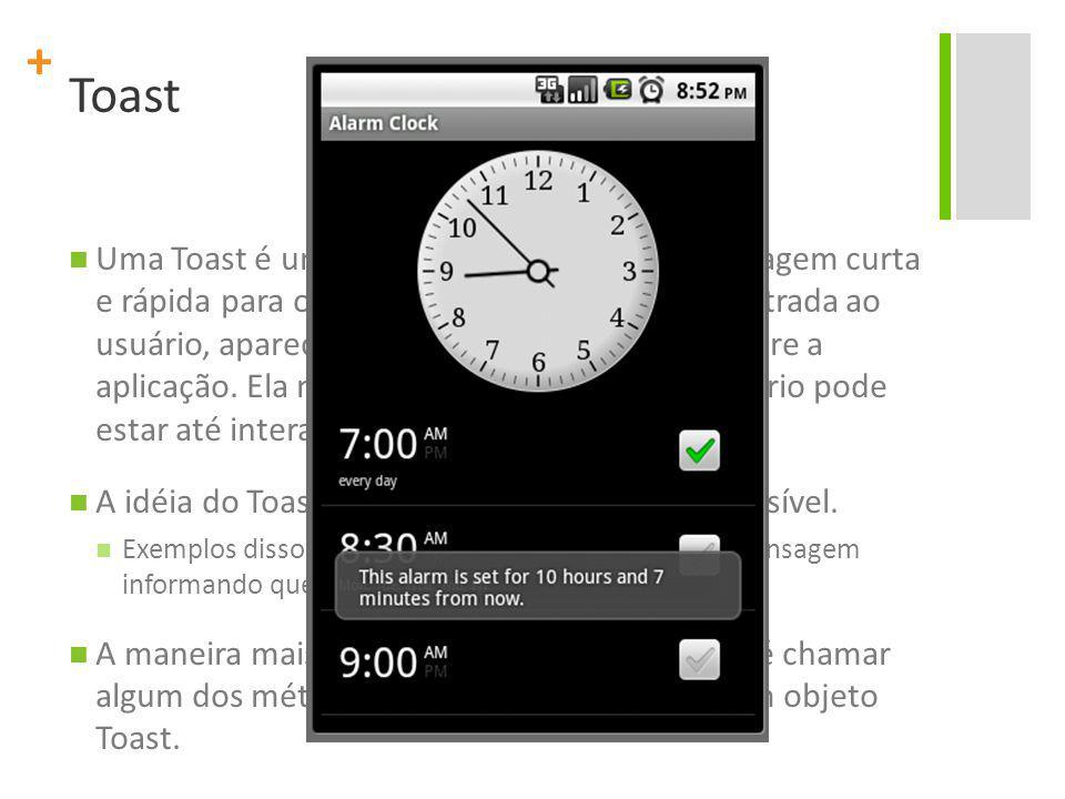 + Toast Uma Toast é uma view que contém uma mensagem curta e rápida para o usuário.