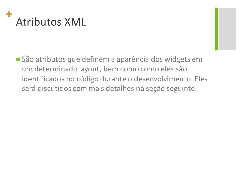 + Atributos XML São atributos que definem a aparência dos widgets em um determinado layout, bem como como eles são identificados no código durante o desenvolvimento.