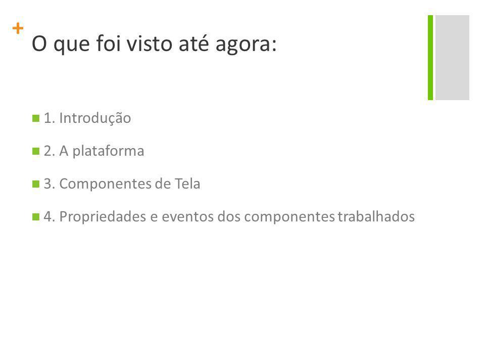 + O que foi visto até agora: 1. Introdução 2. A plataforma 3. Componentes de Tela 4. Propriedades e eventos dos componentes trabalhados