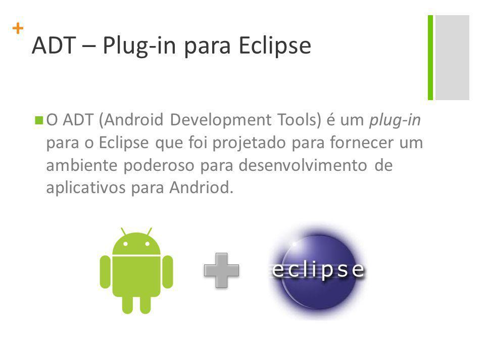 + ADT – Plug-in para Eclipse O ADT (Android Development Tools) é um plug-in para o Eclipse que foi projetado para fornecer um ambiente poderoso para desenvolvimento de aplicativos para Andriod.