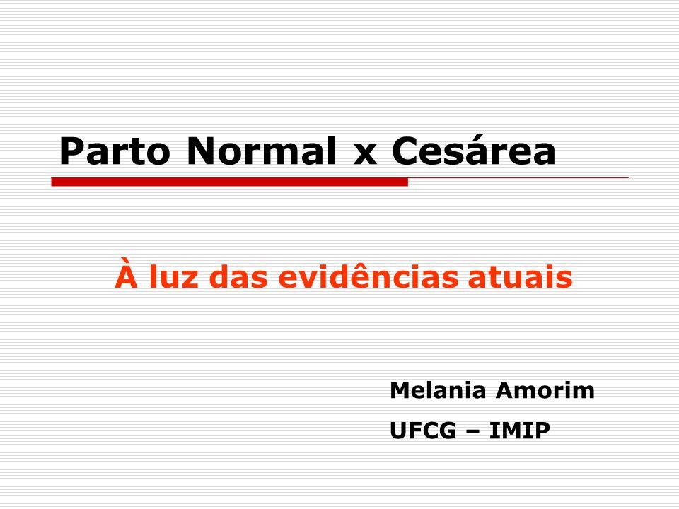 Parto Normal x Cesárea À luz das evidências atuais Melania Amorim UFCG – IMIP