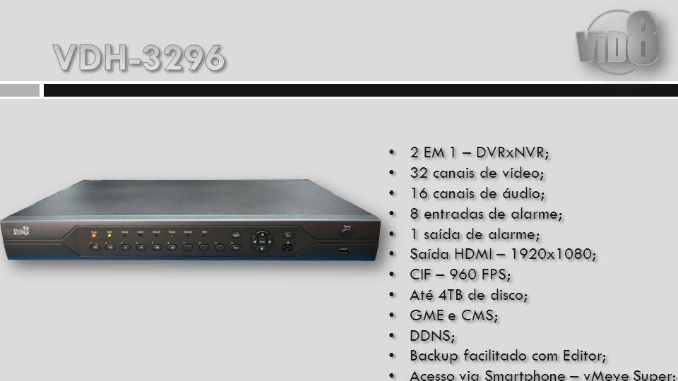 2 EM 1 – DVRxNVR; 32 canais de vídeo; 16 canais de áudio; 8 entradas de alarme; 1 saída de alarme; Saída HDMI – 1920x1080; CIF – 960 FPS; Até 4TB de d