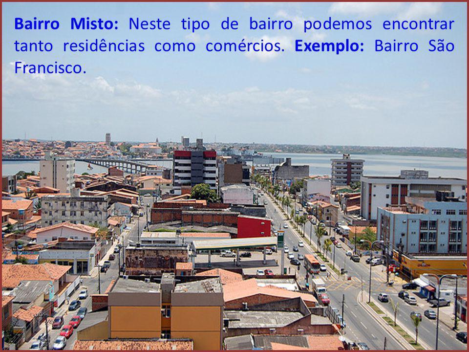 Bairro Misto: Neste tipo de bairro podemos encontrar tanto residências como comércios. Exemplo: Bairro São Francisco.