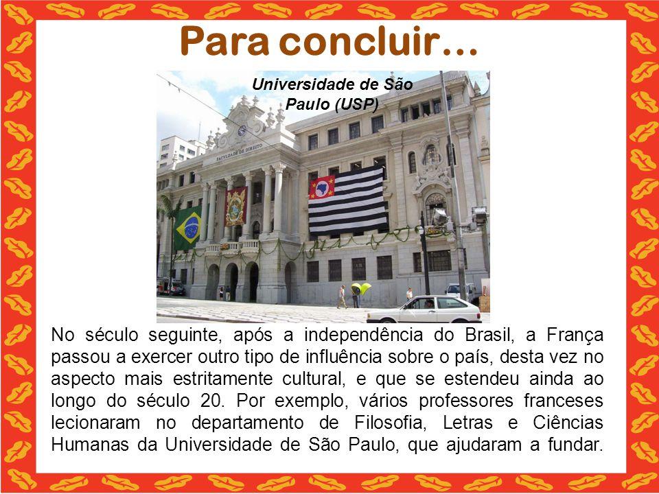 Para concluir… No século seguinte, após a independência do Brasil, a França passou a exercer outro tipo de influência sobre o país, desta vez no aspecto mais estritamente cultural, e que se estendeu ainda ao longo do século 20.