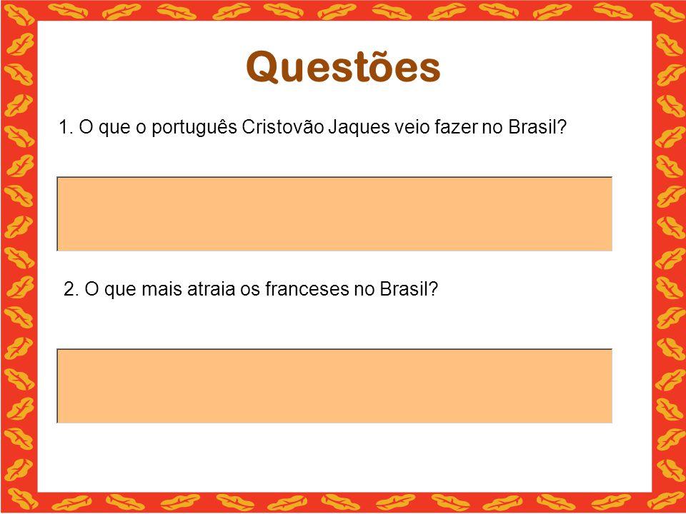 Questões 1. O que o português Cristovão Jaques veio fazer no Brasil? 2. O que mais atraia os franceses no Brasil?