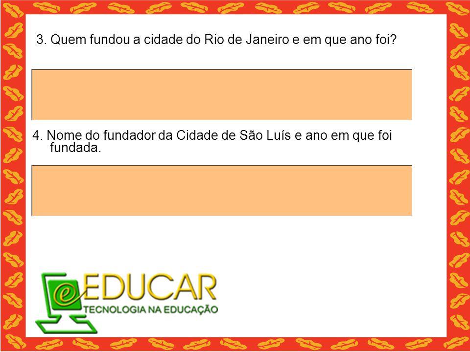 3. Quem fundou a cidade do Rio de Janeiro e em que ano foi? 4. Nome do fundador da Cidade de São Luís e ano em que foi fundada.