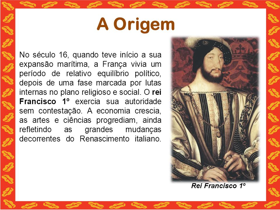 A Origem No século 16, quando teve início a sua expansão marítima, a França vivia um período de relativo equilíbrio político, depois de uma fase marca