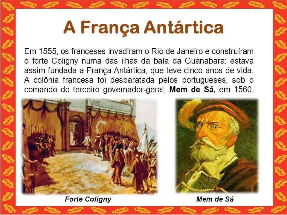 A França Antártica Em 1555, os franceses invadiram o Rio de Janeiro e construíram o forte Coligny numa das ilhas da baía da Guanabara: estava assim fundada a França Antártica, que teve cinco anos de vida.