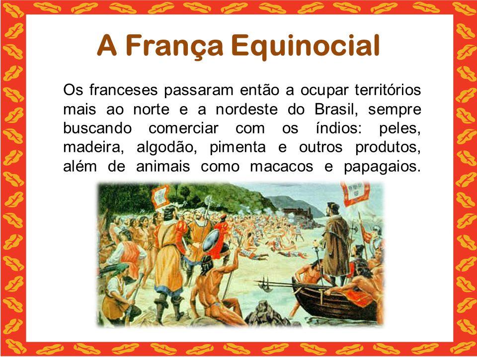 A França Equinocial Os franceses passaram então a ocupar territórios mais ao norte e a nordeste do Brasil, sempre buscando comerciar com os índios: peles, madeira, algodão, pimenta e outros produtos, além de animais como macacos e papagaios.