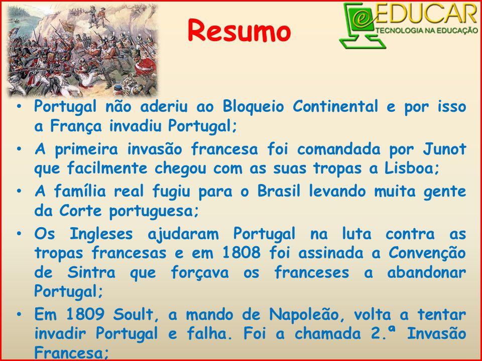 Portugal não aderiu ao Bloqueio Continental e por isso a França invadiu Portugal; A primeira invasão francesa foi comandada por Junot que facilmente chegou com as suas tropas a Lisboa; A família real fugiu para o Brasil levando muita gente da Corte portuguesa; Os Ingleses ajudaram Portugal na luta contra as tropas francesas e em 1808 foi assinada a Convenção de Sintra que forçava os franceses a abandonar Portugal; Em 1809 Soult, a mando de Napoleão, volta a tentar invadir Portugal e falha.