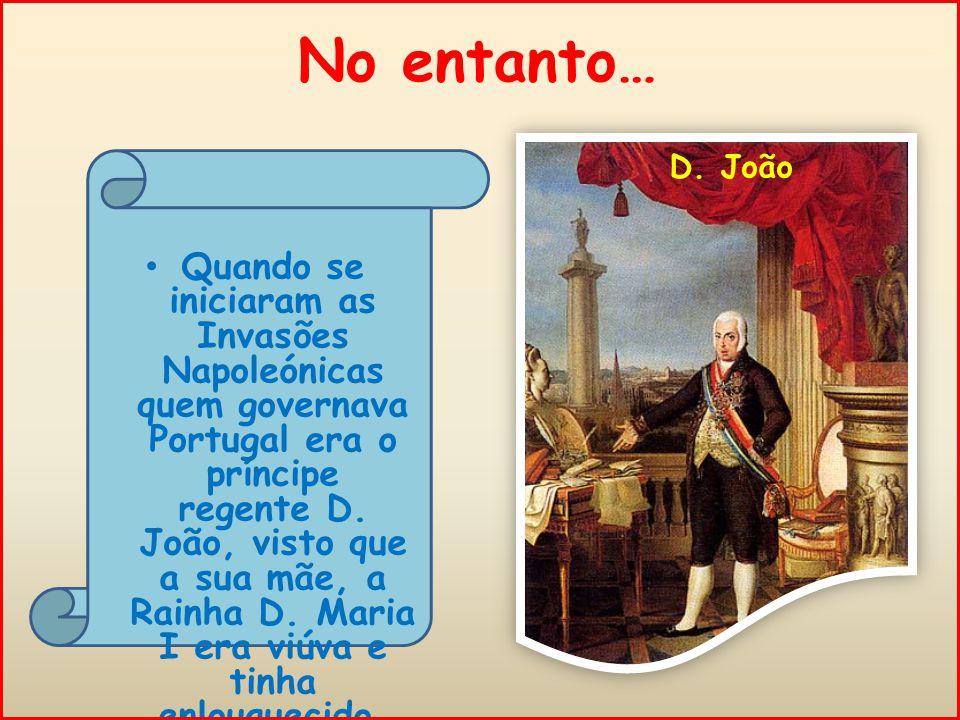 No entanto… Quando se iniciaram as Invasões Napoleónicas quem governava Portugal era o príncipe regente D.