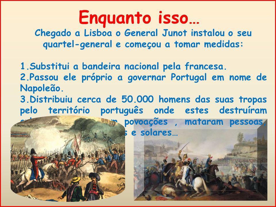 Enquanto isso… Chegado a Lisboa o General Junot instalou o seu quartel-general e começou a tomar medidas: 1.Substitui a bandeira nacional pela francesa.