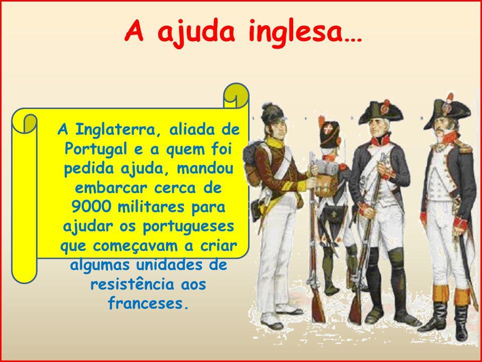 A ajuda inglesa… A Inglaterra, aliada de Portugal e a quem foi pedida ajuda, mandou embarcar cerca de 9000 militares para ajudar os portugueses que começavam a criar algumas unidades de resistência aos franceses.