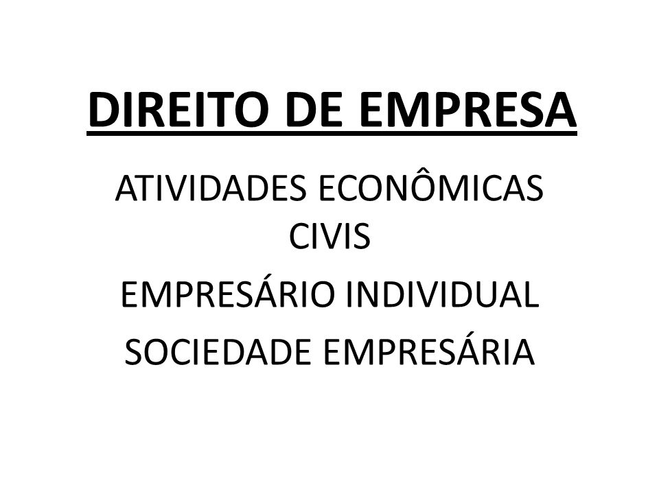 DIREITO DE EMPRESA ATIVIDADES ECONÔMICAS CIVIS EMPRESÁRIO INDIVIDUAL SOCIEDADE EMPRESÁRIA