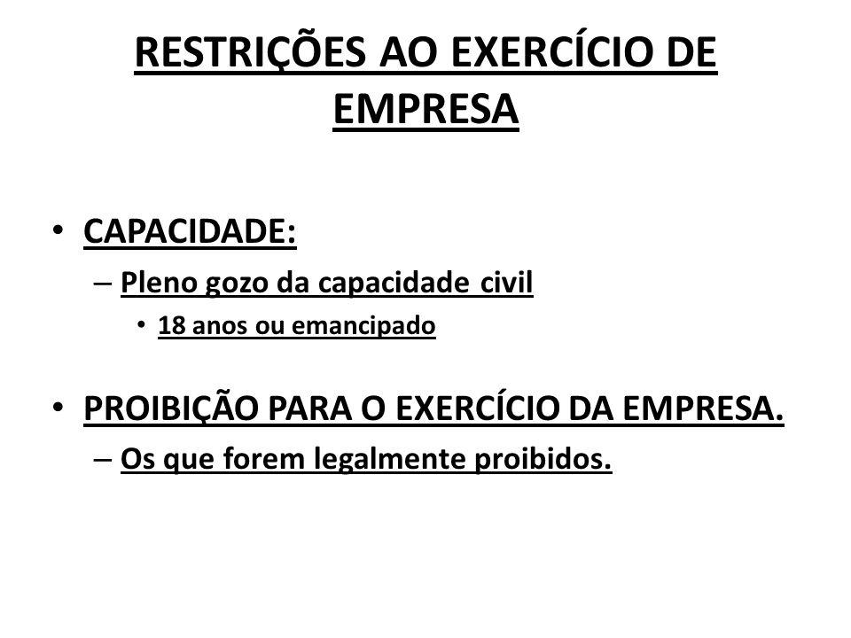 RESTRIÇÕES AO EXERCÍCIO DE EMPRESA CAPACIDADE: – Pleno gozo da capacidade civil 18 anos ou emancipado PROIBIÇÃO PARA O EXERCÍCIO DA EMPRESA.