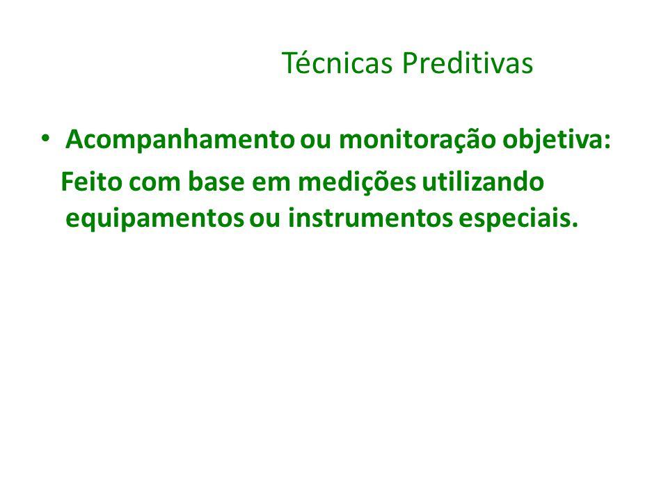 Técnicas Preditivas Acompanhamento ou monitoração objetiva: Feito com base em medições utilizando equipamentos ou instrumentos especiais.