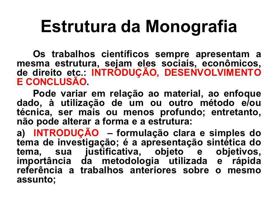 Estrutura da Monografia Os trabalhos científicos sempre apresentam a mesma estrutura, sejam eles sociais, econômicos, de direito etc.: INTRODUÇÃO, DES