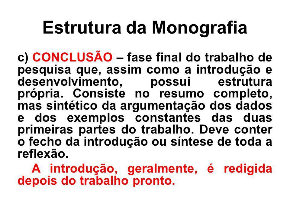 Estrutura da Monografia c) CONCLUSÃO – fase final do trabalho de pesquisa que, assim como a introdução e desenvolvimento, possui estrutura própria. Co
