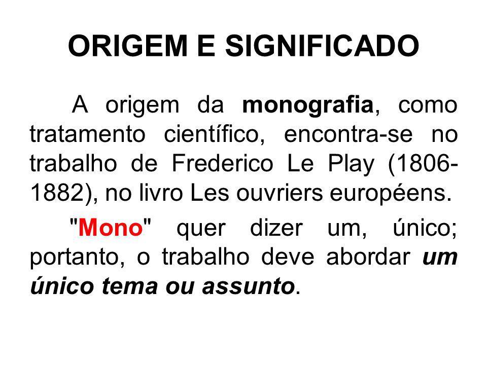 ORIGEM E SIGNIFICADO A origem da monografia, como tratamento científico, encontra-se no trabalho de Frederico Le Play (1806- 1882), no livro Les ouvri