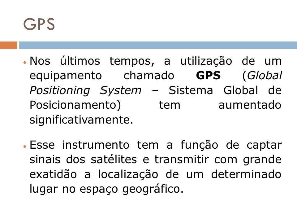 GPS Nos últimos tempos, a utilização de um equipamento chamado GPS (Global Positioning System – Sistema Global de Posicionamento) tem aumentado signif