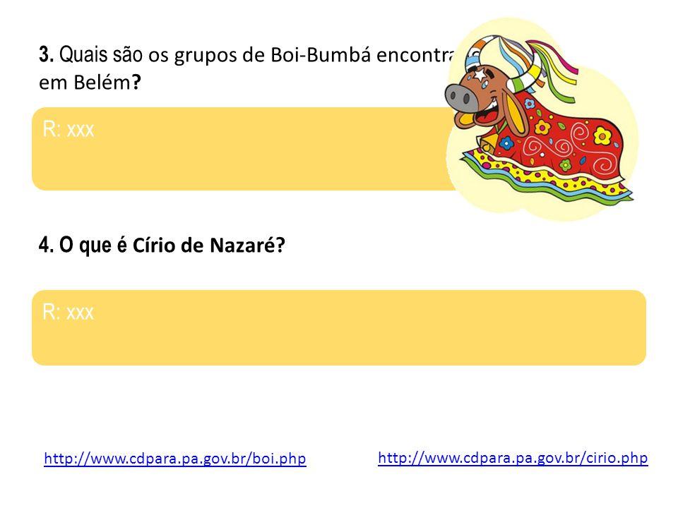 http://www.cdpara.pa.gov.br/boi.php 3. Quais são os grupos de Boi-Bumbá encontrados em Belém? R: xxx 4. O que é Círio de Nazaré? R: xxx http://www.cdp