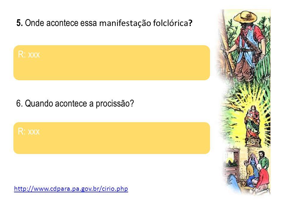 5. Onde acontece essa manifestação folclórica? R: xxx 6. Quando acontece a procissão? R: xxx http://www.cdpara.pa.gov.br/cirio.php