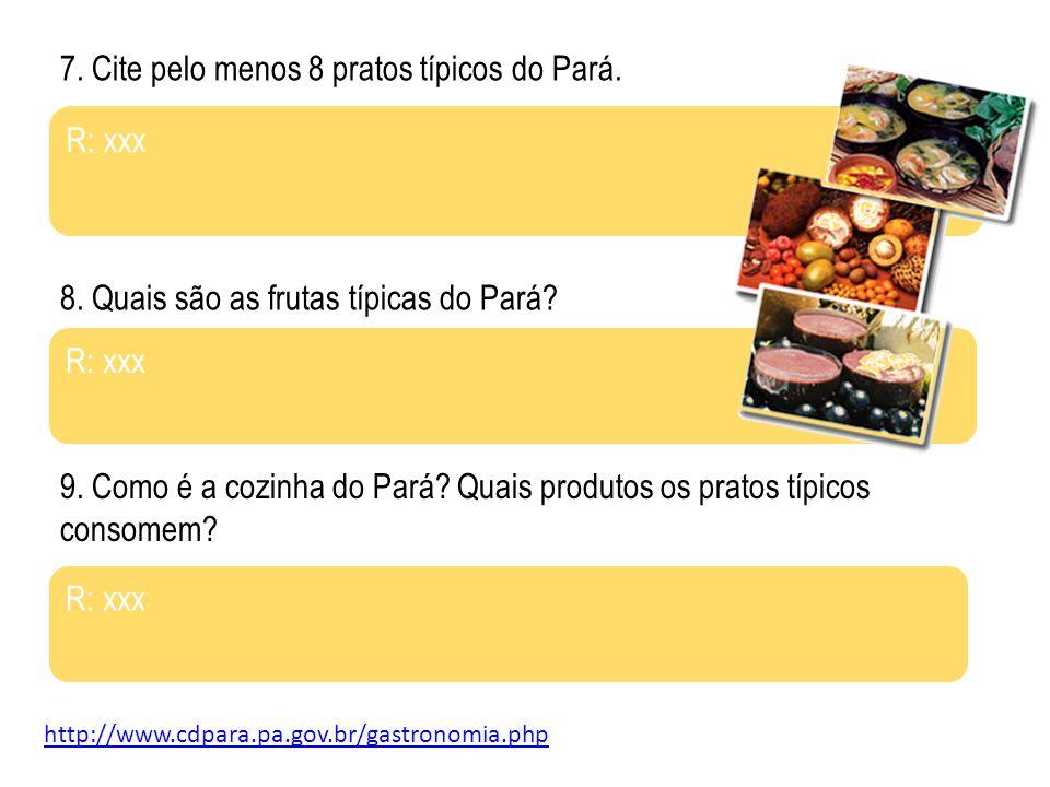 7. Cite pelo menos 8 pratos típicos do Pará. R: xxx 8. Quais são as frutas típicas do Pará? R: xxx http://www.cdpara.pa.gov.br/gastronomia.php 9. Como
