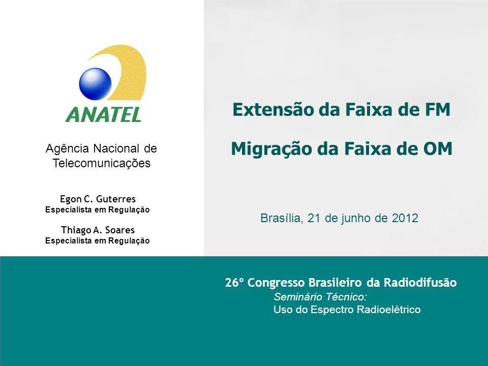 Agência Nacional de Telecomunicações Extensão da Faixa de FM Migração da Faixa de OM Brasília, 21 de junho de 2012 Egon C. Guterres Especialista em Re