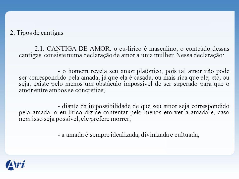2. Tipos de cantigas 2.1. CANTIGA DE AMOR: o eu-lírico é masculino; o conteúdo dessas cantigas consiste numa declaração de amor a uma mulher. Nessa de