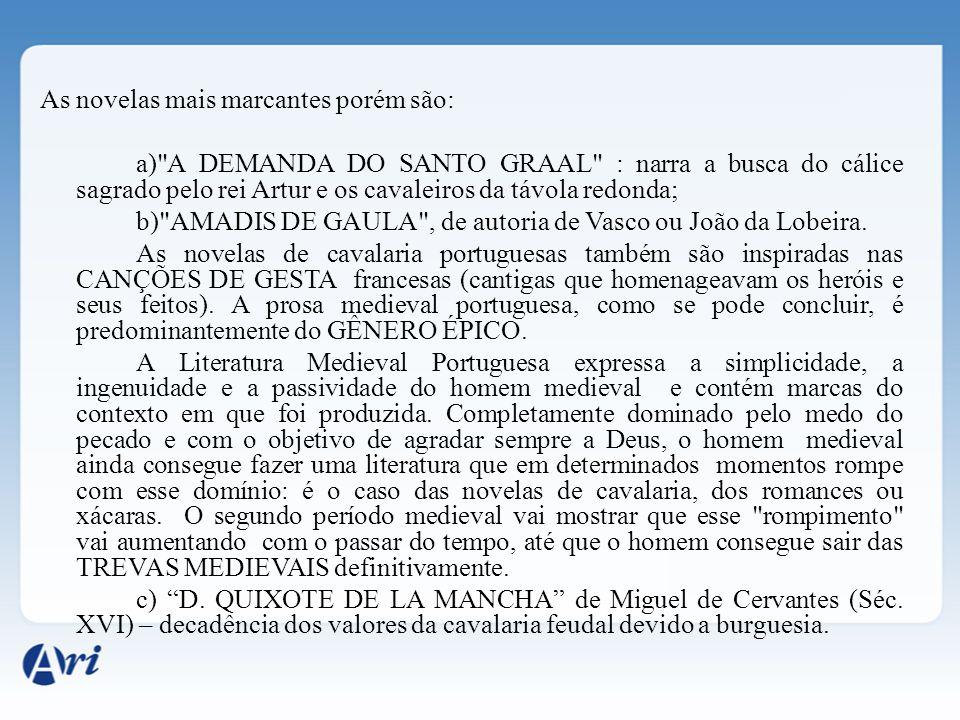 As novelas mais marcantes porém são: a) A DEMANDA DO SANTO GRAAL : narra a busca do cálice sagrado pelo rei Artur e os cavaleiros da távola redonda; b) AMADIS DE GAULA , de autoria de Vasco ou João da Lobeira.