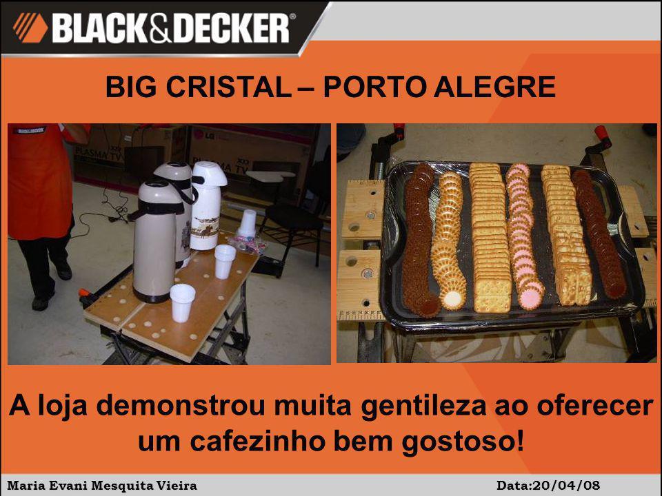 Maria Evani Mesquita Vieira Data:20/04/08 BIG CRISTAL – PORTO ALEGRE A loja demonstrou muita gentileza ao oferecer um cafezinho bem gostoso!