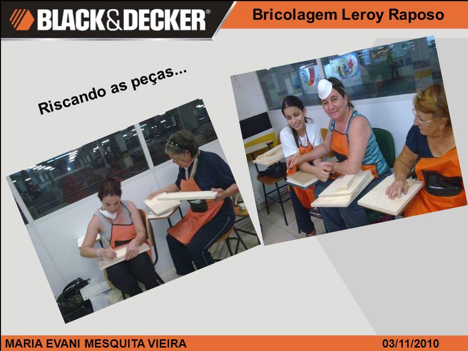 MARIA EVANI MESQUITA VIEIRA Riscando as peças... Bricolagem Leroy Raposo 03/11/2010