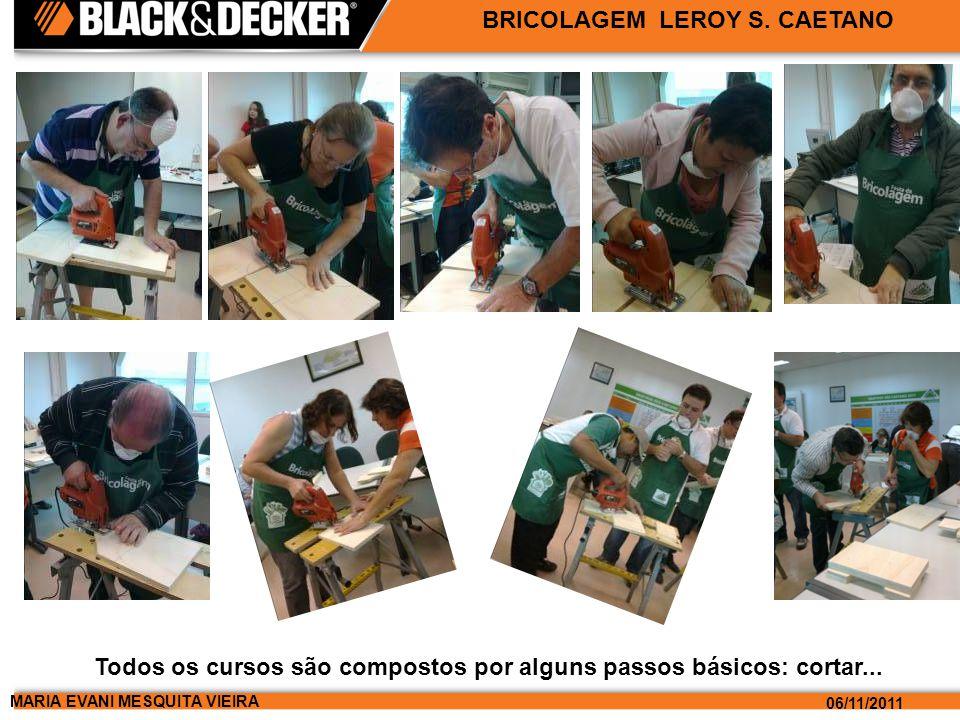 MARIA EVANI MESQUITA VIEIRA 06/11/2011 BRICOLAGEM LEROY S. CAETANO Todos os cursos são compostos por alguns passos básicos: cortar...
