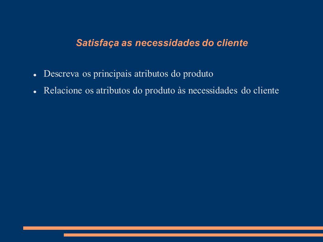 Satisfaça as necessidades do cliente Descreva os principais atributos do produto Relacione os atributos do produto às necessidades do cliente