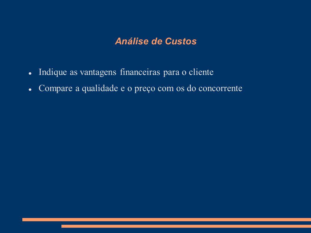 Análise de Custos Indique as vantagens financeiras para o cliente Compare a qualidade e o preço com os do concorrente