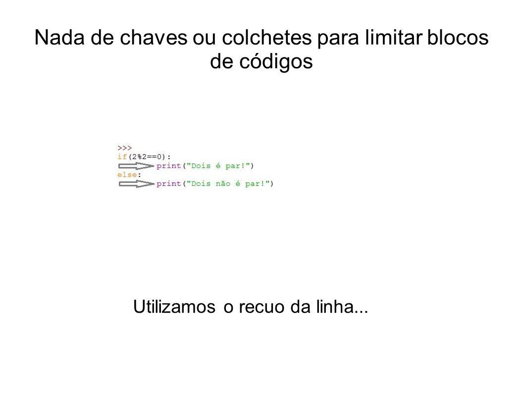 Nada de chaves ou colchetes para limitar blocos de códigos Utilizamos o recuo da linha...