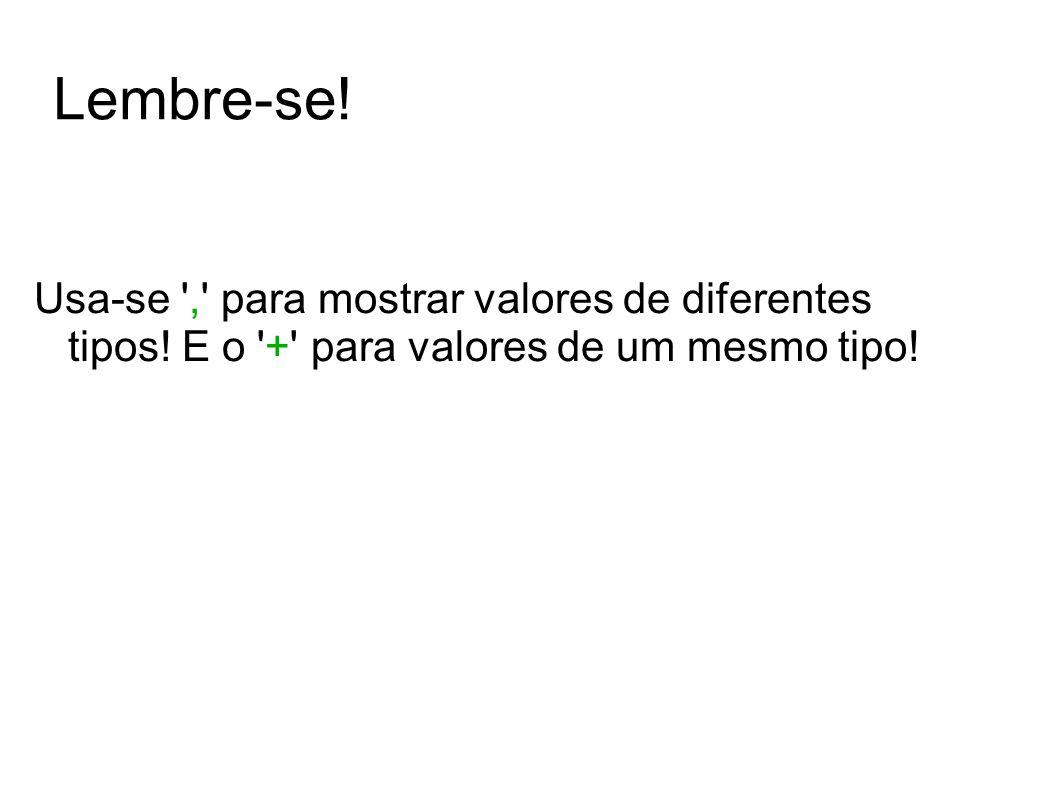 Lembre-se. Usa-se , para mostrar valores de diferentes tipos.
