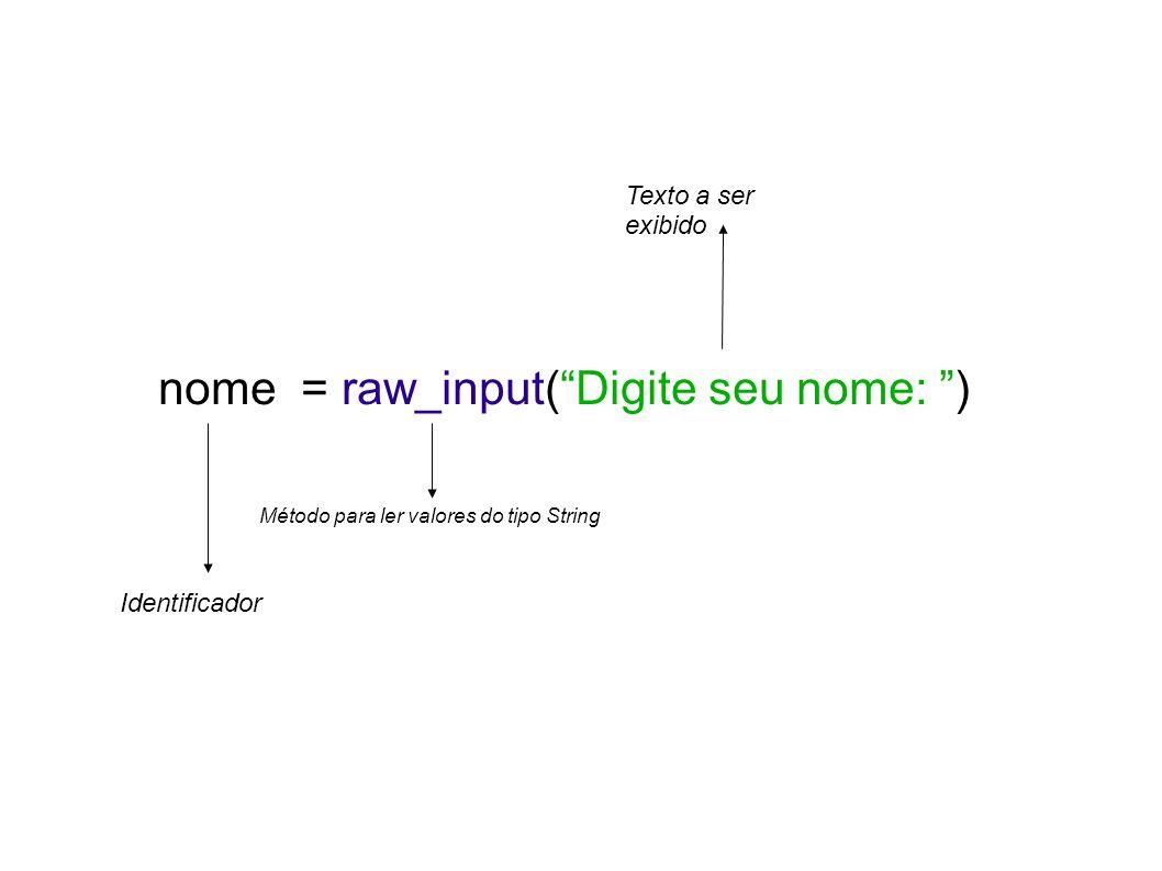 nome = raw_input(Digite seu nome: ) Identificador Método para ler valores do tipo String Texto a ser exibido
