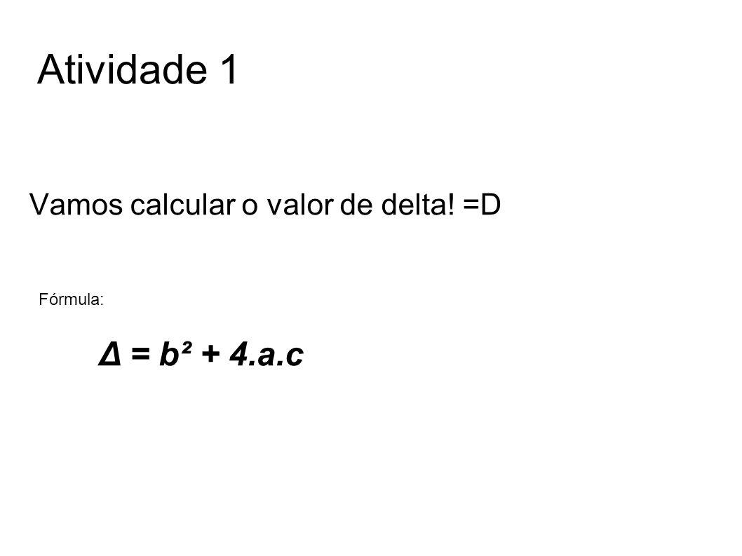 Atividade 1 Vamos calcular o valor de delta! =D Δ = b² + 4.a.c Fórmula:
