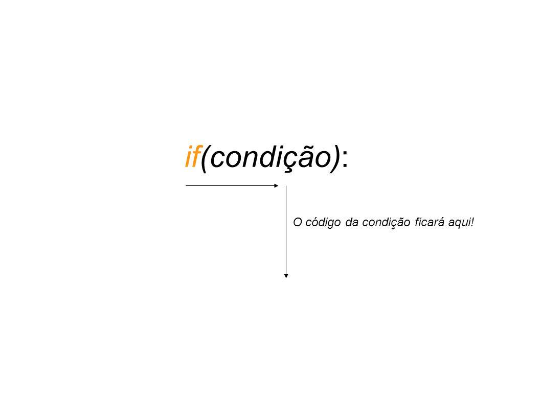 if(condição): O código da condição ficará aqui!