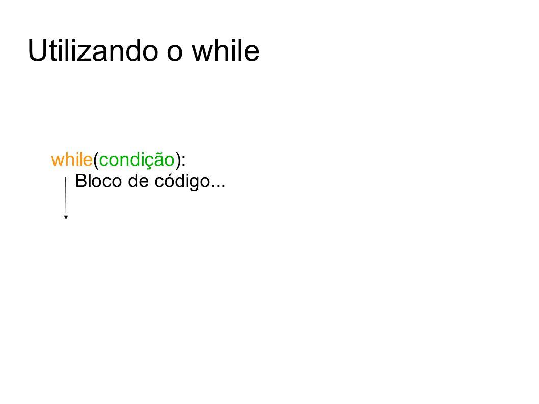 Utilizando o while while(condição): Bloco de código...
