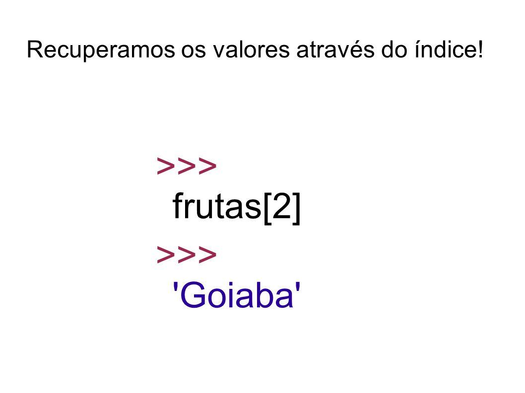 Recuperamos os valores através do índice! >>> frutas[2] >>> Goiaba