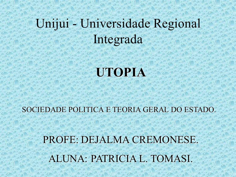 Unijui - Universidade Regional Integrada UTOPIA SOCIEDADE POLITICA E TEORIA GERAL DO ESTADO. PROFE: DEJALMA CREMONESE. ALUNA: PATRICIA L. TOMASI.
