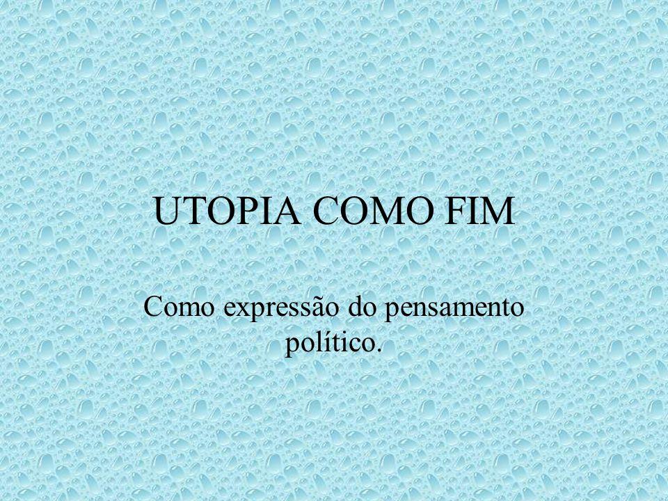 UTOPIA COMO FIM Como expressão do pensamento político.