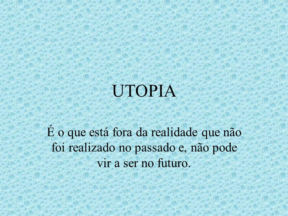 UTOPIA É o que está fora da realidade que não foi realizado no passado e, não pode vir a ser no futuro.