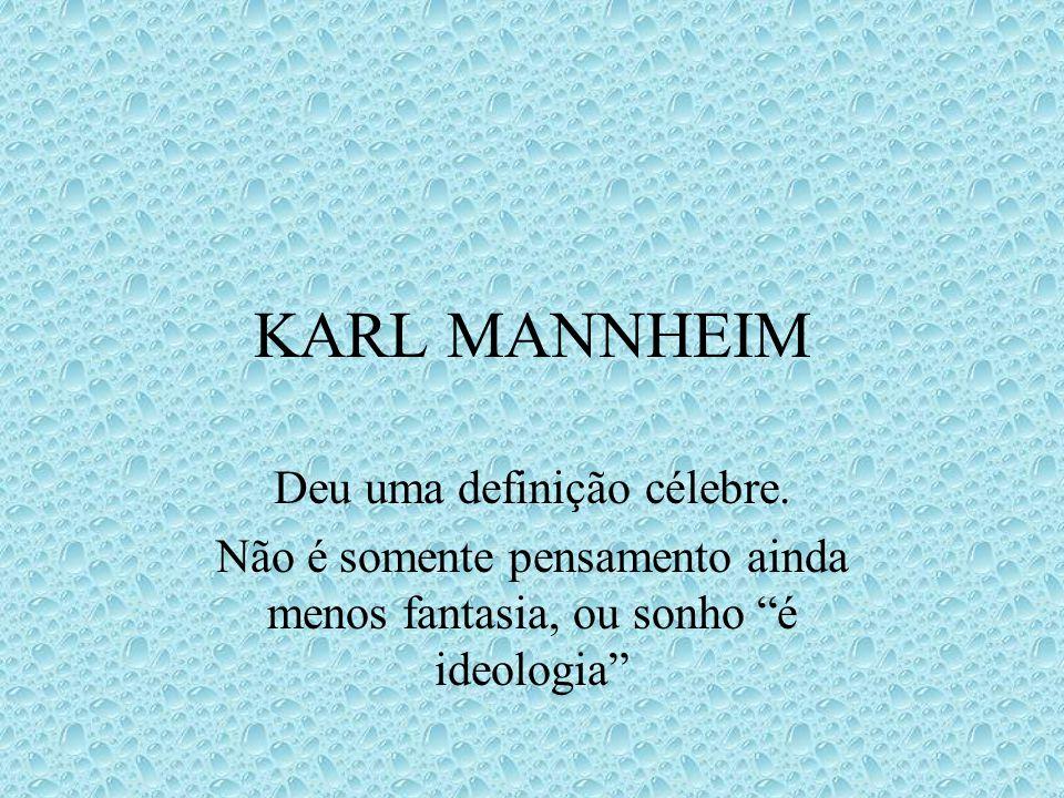 KARL MANNHEIM Deu uma definição célebre. Não é somente pensamento ainda menos fantasia, ou sonho é ideologia